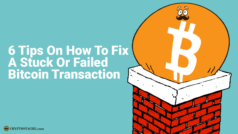 6 Tips On How To Fix A Stuck Or Failed Bitcoin Transaction - The